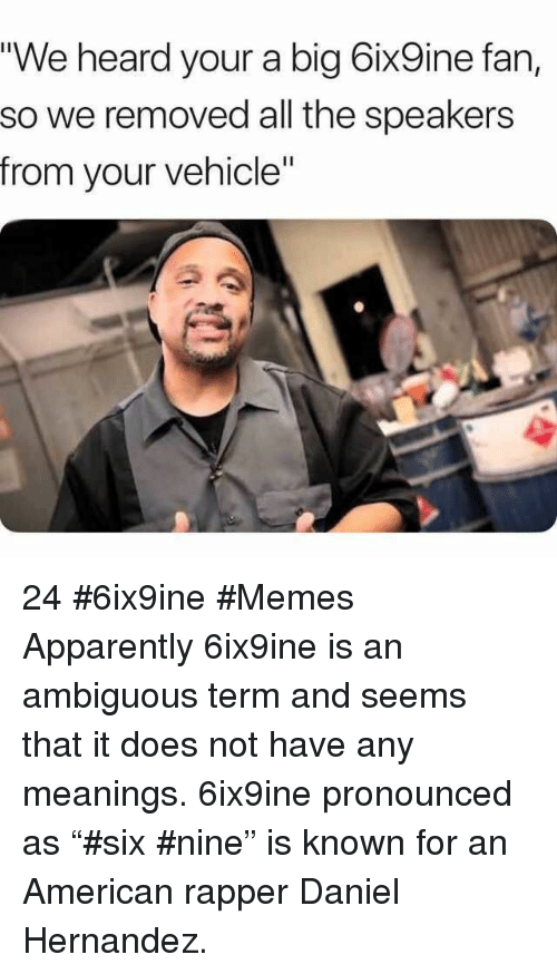 """Apparently, Memes, and Ambiguous: """"We heard your a big 6ix9ine fan,  so we removed all the speakers  from your vehicle"""" 24 #6ix9ine #Memes  Apparently 6ix9ine is an ambiguous term and seems that it does not have any meanings. 6ix9ine pronounced as """"#six #nine"""" is known for an American rapper Daniel Hernandez."""