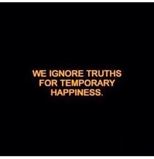 Happiness, For, and  Ignore: WE IGNORE TRUTHS  FOR TEMPORARY  HAPPINESS
