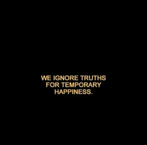 Happiness, For, and  Ignore: WE IGNORE TRUTHS  FOR TEMPORARY  HAPPINESS.