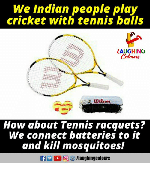 Cricket, Tennis, and Indian: We Indian people play  cricket with tennis bails  LAUGHINO  Colours  How about Tennis racquets?  We connect batteries to it  and kill mosquitoes!