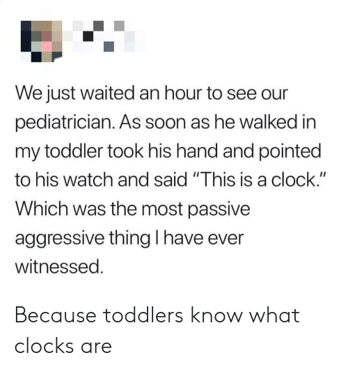 """Clock, Soon..., and Passive Aggressive: We just waited an hour to see our  pediatrician. As soon as he walked in  my toddler took his hand and pointed  II  to his watch and said """"This is a clock.""""  Which was the most passive  aggressive thing I have ever  witnessed. Because toddlers know what clocks are"""
