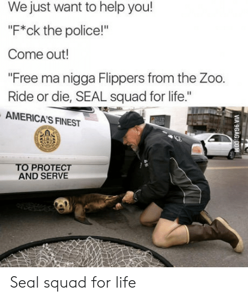 "Life, Police, and Squad: We just want to help you!  ""F*ck the police!""  Come out!  ""Free ma nigga Flippers from the Zoo.  Ride or die, SEAL squad for life.""  AMERICA'S FINEST  TO PROTECT  AND SERVE Seal squad for life"