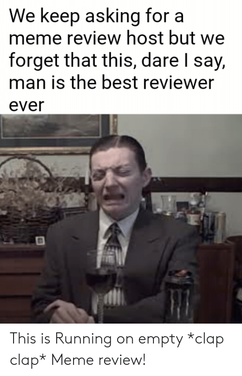 Meme, Best, and Running: We k  meme review host but we  forget that this, dare l say,  man is the best reviewer  ever  eep asking for a This is Running on empty *clap clap* Meme review!