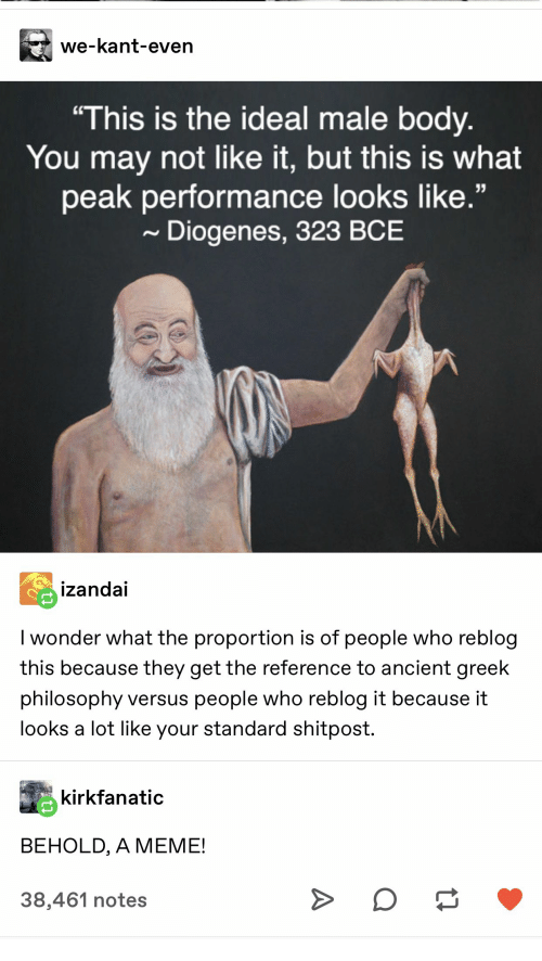 """Meme, Philosophy, and Ancient: we-kant-even  """"This is the ideal male body.  You may not like it, but this is what  peak performance looks like.""""  Diogenes, 323 BCE  izandai  I wonder what the proportion is of people who reblog  this because they get the reference to ancient greek  philosophy versus people who reblog it because it  looks a lot like your standard shitpost.  kirkfanatic  BEHOLD, A MEME!  38,461 notes  A"""