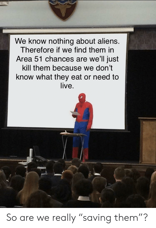 """Aliens, Live, and Dank Memes: We know nothing about aliens.  Therefore if we find them in  Area 51 chances are we'll just  kill them because we don't  know what they eat or need to  live. So are we really """"saving them""""?"""