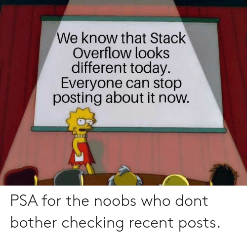 Today, Who, and Can: We know that Stack  Overflow looks  different today.  Everyone can stop  posting about it now. PSA for the noobs who dont bother checking recent posts.