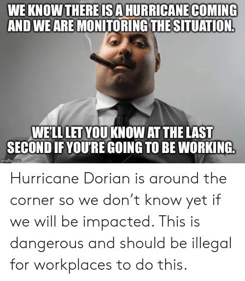 Hurricane, Working, and Com: WE KNOW THERE ISA HURRICANE COMING  AND WE ARE MONITORING THE SITUATION  WE'LL LET YOUKNOW AT THE LAST  SECOND IF YOU'RE GOING TO BE WORKING  imgflip.com Hurricane Dorian is around the corner so we don't know yet if we will be impacted. This is dangerous and should be illegal for workplaces to do this.