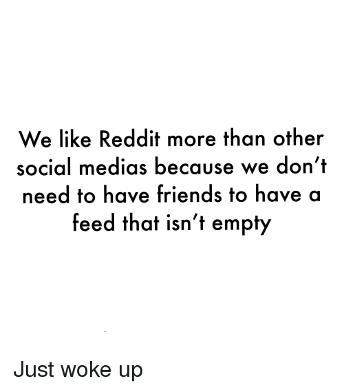 We Like Reddit More Than Other Social Medias Because We Don't Need