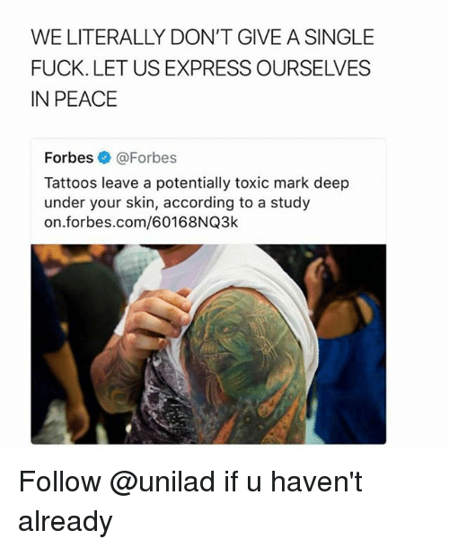 Tattoos, Express, and Forbes: WE LITERALLY DON'T GIVE A SINGLE  FUCK. LET US EXPRESS OURSELVES  IN PEACE  Forbes @Forbes  Tattoos leave a potentially toxic mark deep  under your skin, according to a study  on.forbes.com/60168NQ3k Follow @unilad if u haven't already