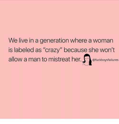"""Crazy, Live, and Girl Memes: We live in a generation where a woman  is labeled as """"crazy"""" because she won't  allow a man to mistreat her.s  @fuckboysfailures"""