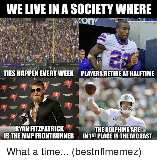 Nfl, Ryan Fitzpatrick, and Dolphins: WE LIVE IN A SOCIETY WHERE  29 PACKERS  29 OT :00  35 Yard Attempt e  VIKINGS  TIES HAPPEN EVERY WEEK  PLAYERS RETIRE AT HALFTIME  RYAN FITZPATRICK  IS THE MVP FRONTRUNNER  THE DOLPHINS ARE  IN 1ST PLACE IN THE AFC EAST What a time... (bestnflmemez)