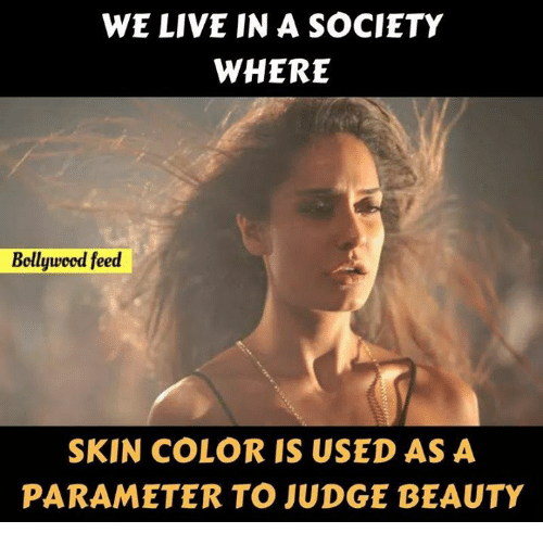 Memes, Live, and Bollywood: WE LIVE IN A SOCIETY  WHERE  Bollywood feed  SKIN COLOR IS USED AS A  PARAMETER TO JUDGE BEAUTY