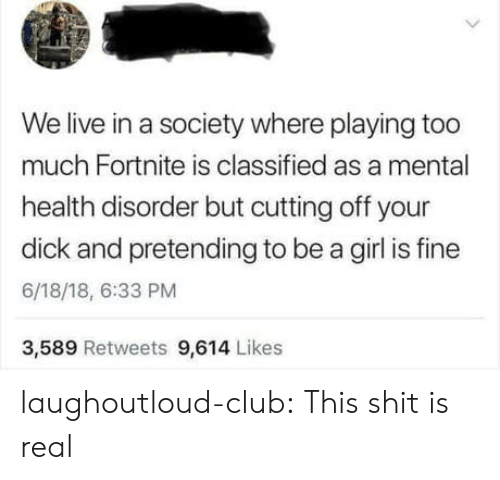 Club, Shit, and Too Much: We live in a society where playing too  much Fortnite is classified as a mental  health disorder but cutting off your  dick and pretending to be a girl is fine  6/18/18, 6:33 PM  3,589 Retweets 9,614 Likes laughoutloud-club:  This shit is real