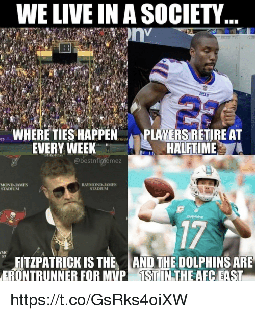 Dolphins, Live, and Afc East: WE LIVE IN A SOCIETY  WHERE TIES HAPPEN  EVERY WEEK  PLAYERS RETIRE AT  HALFTIME  @bestnflpfemez  MOND JAMES  STADIUM  RAYMOND JAMES  STADIUNM  17  S7  FITZPATRICK IS THE AND THE DOLPHINS ARE  FRONTRUNNER FOR MVP İSTIN THE AFC EAST https://t.co/GsRks4oiXW
