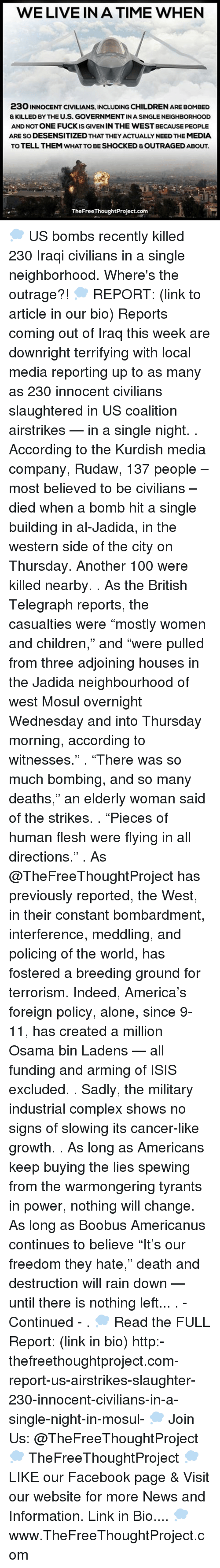 "Memes, Kurdish, and 🤖: WE LIVE IN A TIME WHEN  23O INNOCENT CIVILIANS, INCLUDING CHILDRENARE BONMBED  & KILLED BY THE U.S. GOVERNMENTINA SINGLE NEIGHBORHOOD  AND NOT ONE FUCKIS GIVEN IN THE WEST BECAUSE PEOPLE  ARE SODESENSITIZEDTHAT THEYACTUALLY NEED THE MEDIA  TOTELL THEM WHAT TO BE SHOCKED &OUTRAGED ABOUT.  TheFreeThoughtProject.com 💭 US bombs recently killed 230 Iraqi civilians in a single neighborhood. Where's the outrage?! 💭 REPORT: (link to article in our bio) Reports coming out of Iraq this week are downright terrifying with local media reporting up to as many as 230 innocent civilians slaughtered in US coalition airstrikes — in a single night. . According to the Kurdish media company, Rudaw, 137 people – most believed to be civilians – died when a bomb hit a single building in al-Jadida, in the western side of the city on Thursday. Another 100 were killed nearby. . As the British Telegraph reports, the casualties were ""mostly women and children,"" and ""were pulled from three adjoining houses in the Jadida neighbourhood of west Mosul overnight Wednesday and into Thursday morning, according to witnesses."" . ""There was so much bombing, and so many deaths,"" an elderly woman said of the strikes. . ""Pieces of human flesh were flying in all directions."" . As @TheFreeThoughtProject has previously reported, the West, in their constant bombardment, interference, meddling, and policing of the world, has fostered a breeding ground for terrorism. Indeed, America's foreign policy, alone, since 9-11, has created a million Osama bin Ladens — all funding and arming of ISIS excluded. . Sadly, the military industrial complex shows no signs of slowing its cancer-like growth. . As long as Americans keep buying the lies spewing from the warmongering tyrants in power, nothing will change. As long as Boobus Americanus continues to believe ""It's our freedom they hate,"" death and destruction will rain down — until there is nothing left... . - Continued - . 💭 Read the FULL Report: (link in bio) http:-thefreethoughtproject.com-report-us-airstrikes-slaughter-230-innocent-civilians-in-a-single-night-in-mosul- 💭 Join Us: @TheFreeThoughtProject 💭 TheFreeThoughtProject 💭 LIKE our Facebook page & Visit our website for more News and Information. Link in Bio.... 💭 www.TheFreeThoughtProject.com"