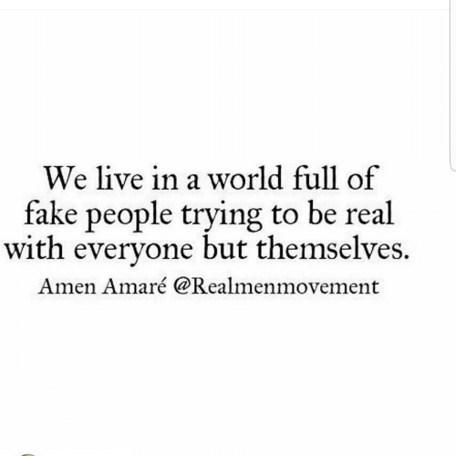 We Live In A World Full Of Fake People Trying To Be Real With