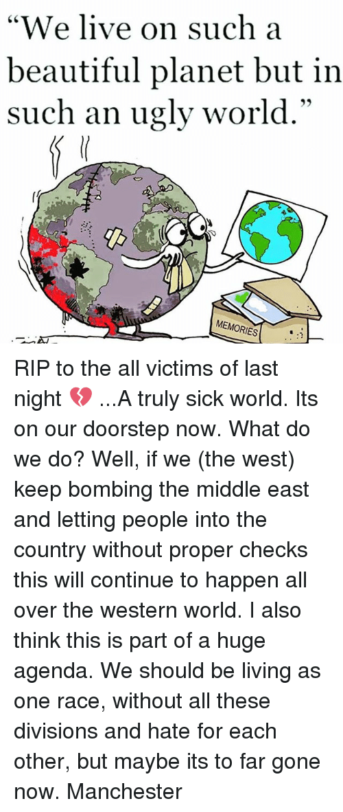 "Beautiful, Memes, and Ugly: ""We live on such a  beautiful planet but in  such an ugly world.""  MEMORIES RIP to the all victims of last night 💔 ...A truly sick world. Its on our doorstep now. What do we do? Well, if we (the west) keep bombing the middle east and letting people into the country without proper checks this will continue to happen all over the western world. I also think this is part of a huge agenda. We should be living as one race, without all these divisions and hate for each other, but maybe its to far gone now. Manchester"