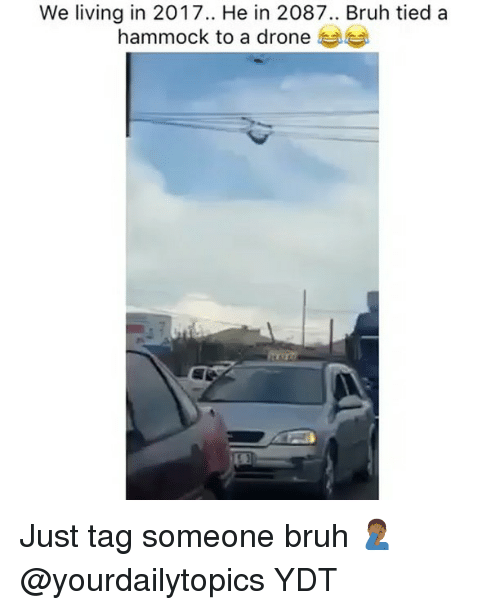 Bruh, Drone, and Memes: We living in 2017.. He in 2087.. Bruh tied a  hammock to a drone Just tag someone bruh 🤦🏾‍♂️ @yourdailytopics YDT