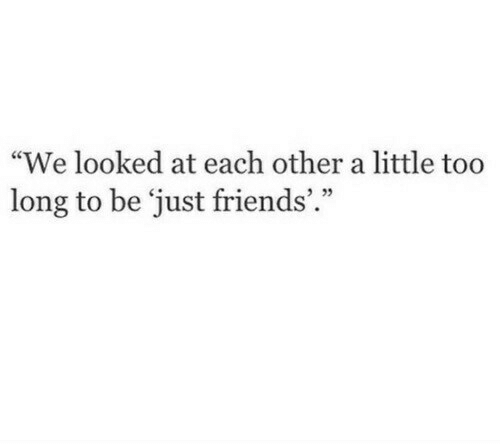 "Friends, Just Friends, and Just: ""We looked at each other a little too  long to be just friends'.""  3 22"