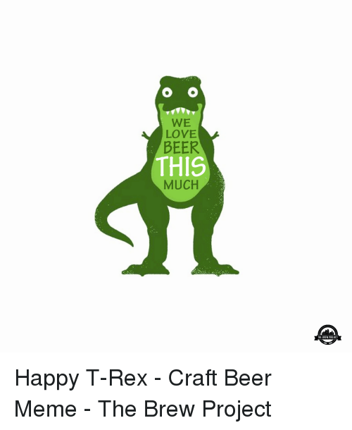 Beer, Love, and Meme: WE  LOVE  BEER  THIS  MUCH  THE BREW PROJECT Happy T-Rex - Craft Beer Meme - The Brew Project