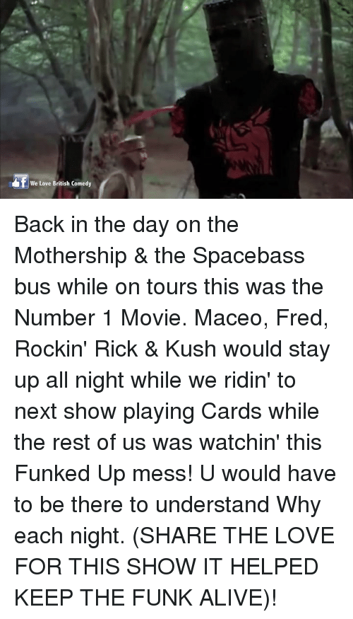 Alive, Memes, and Movies: We Love British Comedy Back in the day on the Mothership & the Spacebass bus while on tours this was the Number 1 Movie. Maceo, Fred, Rockin' Rick & Kush would stay up all night while we ridin' to next show playing Cards while the rest of us was watchin' this Funked Up mess! U would have to be there to understand Why each night. (SHARE THE LOVE FOR THIS SHOW IT HELPED KEEP THE FUNK ALIVE)!