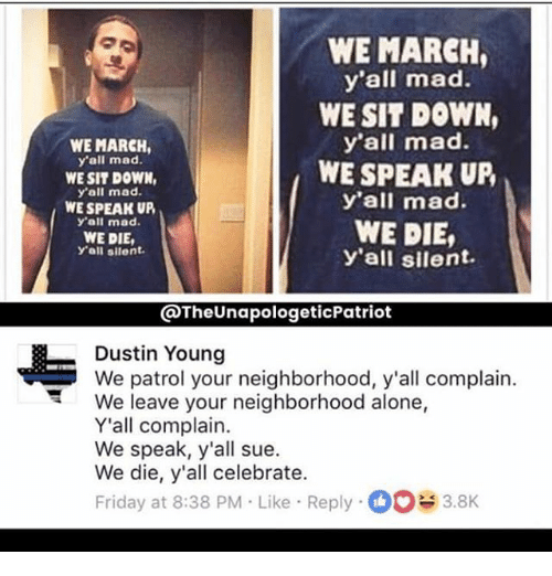 Being Alone, Friday, and Memes: WE MARCH  yall mad.  WE SIT DOWN,  yall mad.  WE SPEAK UP  y'all mad.  WE DIE,  y all silent  WE MARCH,  y'all mad.  WE SIT DOWN,  y'all mad.  WE SPEAK UP,  y'all mad.  WE DIE,  y'all silent.  @TheUnapologeticPatriot  Dustin Young  We patrol your neighborhood, y'all complain.  We leave your neighborhood alone,  Y'all complain.  We speak, y'all sue  We die, y'all celebrate.  Friday at 8:38 PM Like Reply3.8K