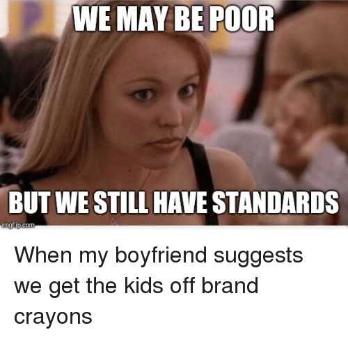 Kids, Boyfriend, and Mom: WE MAY BE POOR  BUT WE STILL HAVE STANDARDS When my boyfriend suggests we get the kids off brand crayons