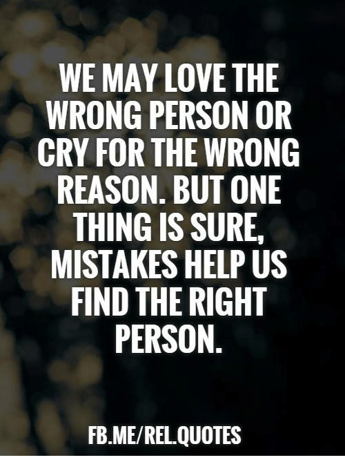 We May Love The Wrong Person Or Cry For The Wrong Reason But One