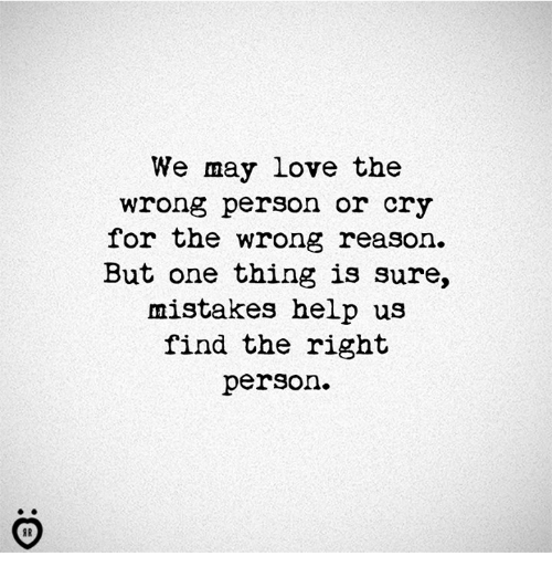 Love, Help, and Mistakes: We may love the  wrong person or cry  for the wrong reason.  But one thing is sure,  mistakes help us  find the right  person.