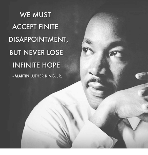 Disappointed, Martin Luther King Jr., and Memes: WE MUST  ACCEPT FINITE  DISAPPOINTMENT,  BUT NEVER LOSE  INFINITE HOPE  MARTIN LUTHER KING, JR.