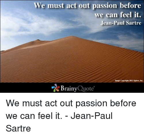 Memes, 🤖, and Quote: We must act out passion before  we can feel it  Jean-Paul Sartre  Inaage Copyright 2012 Xplore, Ine.  Brainy  Quote We must act out passion before we can feel it. - Jean-Paul Sartre