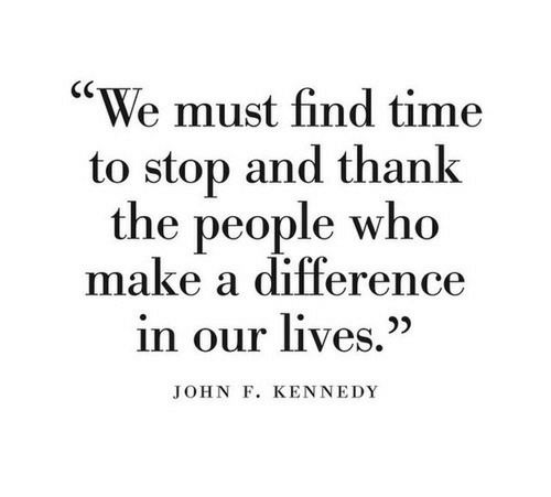 """John F. Kennedy, Time, and Make A: """"We must find time  to stop and thank  the people who  make a difference  in our lives.""""  JOHN F. KENNEDY"""
