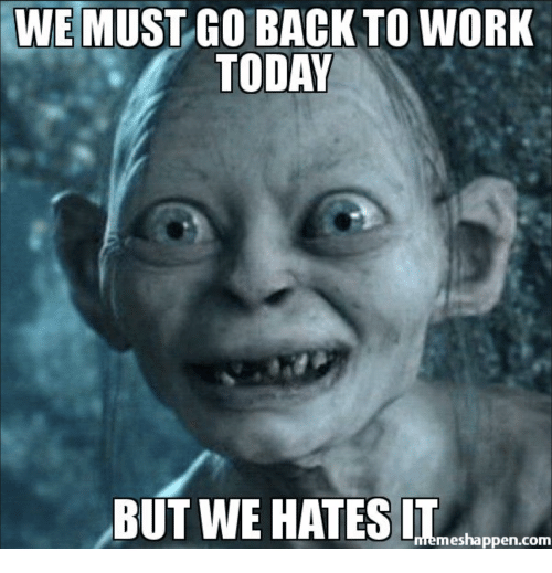 we must go back to work today but we hates 21545114 we must go back to work today but we hates it mes happen com,First Day Back At Work Meme