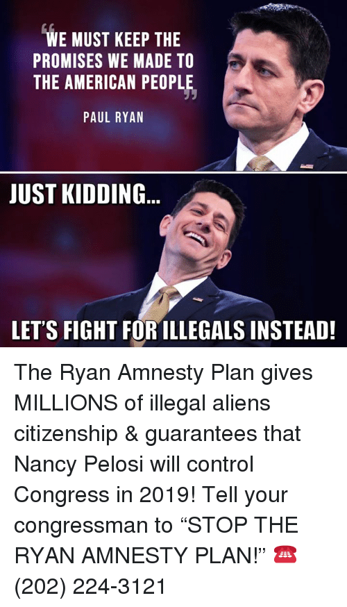 """Memes, Paul Ryan, and Control: WE MUST KEEP THE  PROMISES WE MADE TO  THE AMERICAN PEOPLE,  PAUL RYAN  JUST KIDDING  LET'S FIGHT FOR ILLEGALS INSTEAD! The Ryan Amnesty Plan gives MILLIONS of illegal aliens citizenship & guarantees that Nancy Pelosi will control Congress in 2019!  Tell your congressman to """"STOP THE RYAN AMNESTY PLAN!"""" ☎️ (202) 224-3121"""