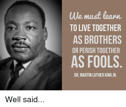We Must Learn To Live Together As Brothers Or Perish Together As