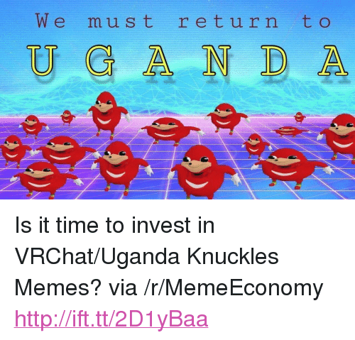 "Memes, Http, and Time: We must retur n t o  U &A NDA <p>Is it time to invest in VRChat/Uganda Knuckles Memes? via /r/MemeEconomy <a href=""http://ift.tt/2D1yBaa"">http://ift.tt/2D1yBaa</a></p>"