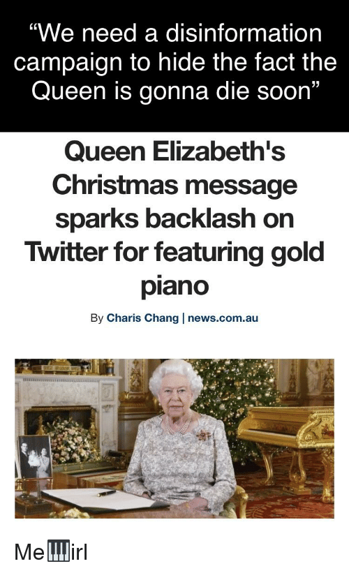 """Christmas, News, and Soon...: """"We need a disinformation  campaign to hide the fact the  Queen is gonna die soon""""  Queen Elizabeth's  Christmas message  Sparks backlash on  Twitter for featuring gold  piano  By Charis Chang news.com.au"""