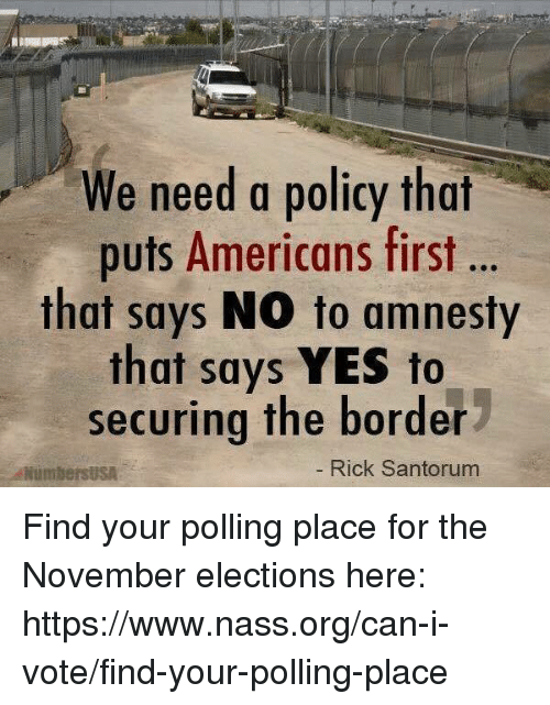 Memes, 🤖, and Yes: We need a policy that  puts Americans first  that says NO to amnesty  that says YES to  securing the border  NumbersUSA  Rick Santorum Find your polling place for the November elections here: https://www.nass.org/can-i-vote/find-your-polling-place