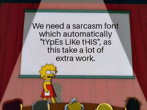"""Work, Sarcasm, and Extra: We need a sarcasm font  which automatically  """"tYpEs LiKe tHis"""", as  this take a lot of  extra work."""