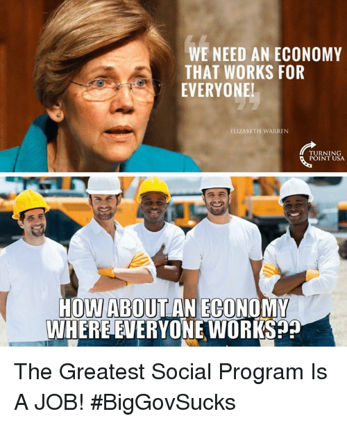 Elizabeth Warren, Memes, and 🤖: WE NEED AN ECONOMY  THAT WORKS FOR  EVERYONE!  ELIZABETH WARREN  TURNING  POINT USA  HOWABOUT AN ECONOMY  WHERE EVERYONE WORKS The Greatest Social Program Is A JOB! #BigGovSucks