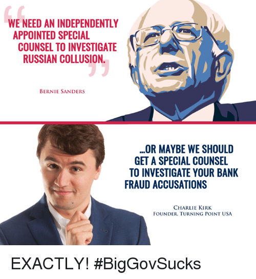 Bernie Sanders, Charlie, and Memes: WE NEED AN INDEPENDENTLY  APPOINTED SPECIAL  COUNSEL TO INVESTIGATE  RUSSIAN COLLUSION  BERNIE SANDERS  OR MAYBE WE SHOULD  GET A SPECIAL COUNSEL  TO INVESTIGATE YOUR BANK  FRAUD ACCUSATIONS  CHARLIE KIRK  FOUNDER, TURNING POINT USA EXACTLY! #BigGovSucks