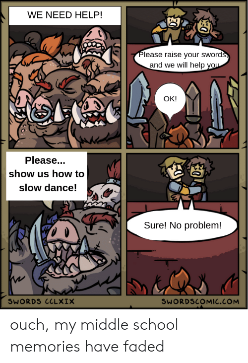 School, Faded, and Help: WE NEED HELP!  Please raise your swords,  and we will help you  OK!  Please...  show us how to  slow dance!  Sure! No problem!  SWORDS CCLXIX  SWORDSCOMIC.COM  30 ouch, my middle school memories have faded