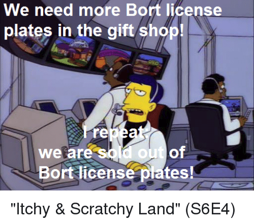 """Memes, The Gift, and 🤖: We need more Bort license  plates in the gift shop!  re  We are  Bort license plates! """"Itchy & Scratchy Land""""  (S6E4)"""