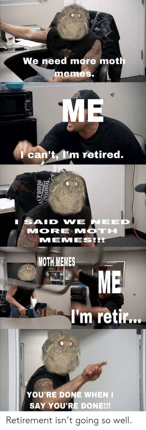 Memes, Moth, and Mor: We need more mot  memes.  can't m retired.  SAID VWE NEED  MOR MOTH  MEMESE  MOTH MEMES  ME  I'm retir...  YOU'RE DONE WHEN I  SAY YOU'RE DONE!!! Retirement isn't going so well.