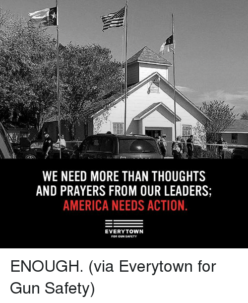 America, Dank, and 🤖: WE NEED MORE THAN THOUGHTS  AND PRAYERS FROM OUR LEADERS  AMERICA NEEDS ACTION.  EVERYTOWN  FOR GUN SAFETY ENOUGH.   (via Everytown for Gun Safety)