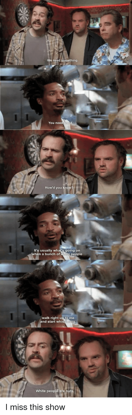 White People, White, and You: We need something  You needweed  How'd you know?  It's usually what's going on  when a bunch of white people  walk right up to me  and start whispering  White people are nuts I miss this show