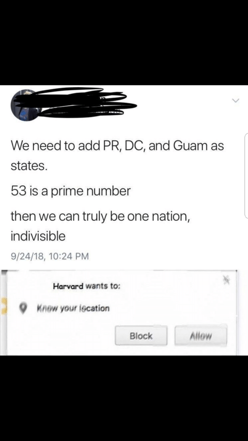 Harvard, Guam, and Add: We need to add PR, DC, and Guam as  states.  53 is a prime number  then we can truly be one nation,  indivisible  9/24/18, 10:24 PM  Harvard wants to:  Knew your lecation  Allow  Block