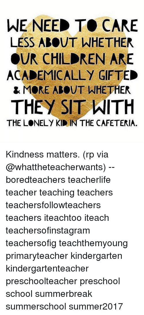 Children, Memes, and School: WE NEED TO CARE  LESS ABOUT WHETHER  OUR CHILDREN ARE  ACADEMICALLY GIFTED  & MORE ABOUT WHETHER  THEY SIT ITH  THE LONELY KID IN THE CAFETERIA. Kindness matters. (rp via @whattheteacherwants) -- boredteachers teacherlife teacher teaching teachers teachersfollowteachers teachers iteachtoo iteach teachersofinstagram teachersofig teachthemyoung primaryteacher kindergarten kindergartenteacher preschoolteacher preschool school summerbreak summerschool summer2017