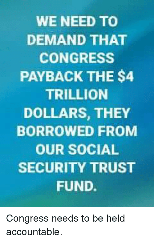 Memes, 🤖, and Social Security: WE NEED TO  DEMAND THAT  CONGRESS  PAYBACK THE $4  TRILLION  DOLLARS, THEY  BORROWED FROM  OUR SOCIAL  SECURITY TRUST  FUND. Congress needs to be held accountable.