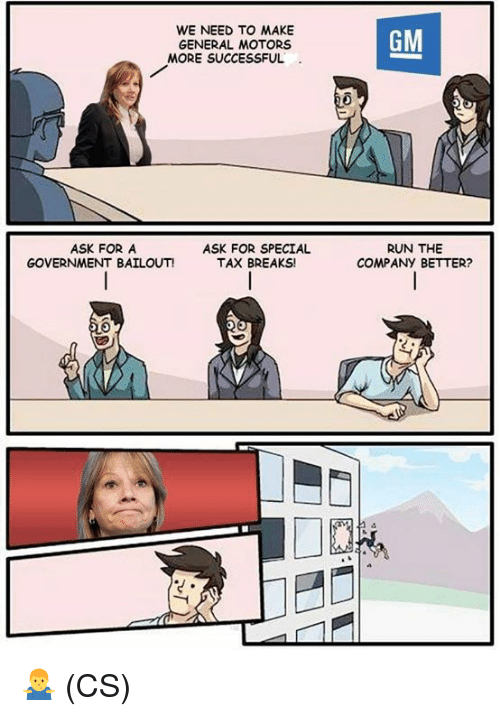 Memes, Run, and Government: WE NEED TO MAKE  GENERAL MOTORS  GM  MORE SUCCESSFUL  ASK FOR A  GOVERNMENT BAILOUT!  ASK FOR SPECIAL  TAX BREAKS!  RUN THE  COMPANY BETTER? 🤷♂️ (CS)